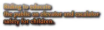 Riding to educate  the public on elevator and escalator safety for children.